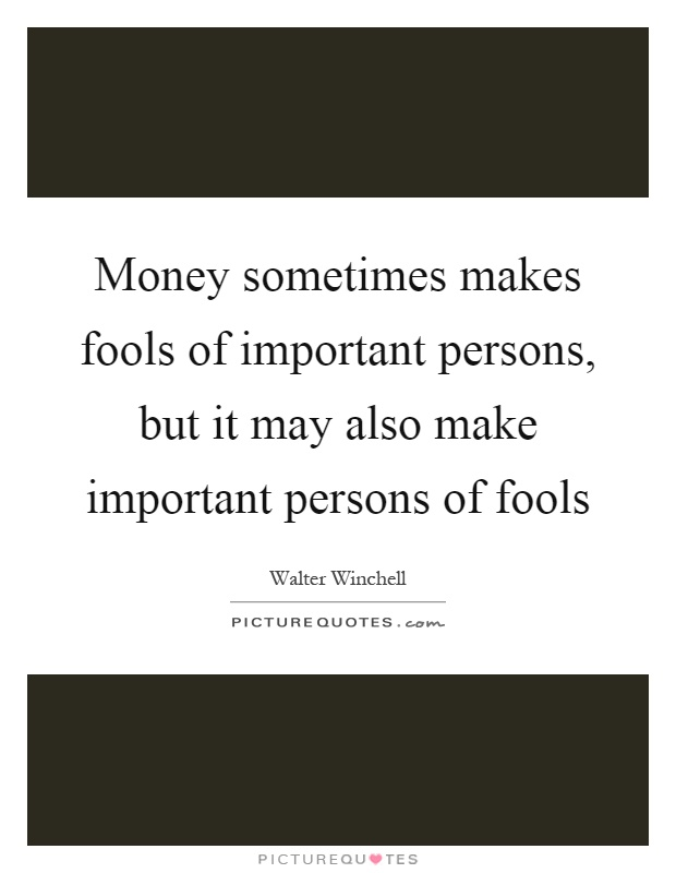 Money sometimes makes fools of important persons, but it may also make important persons of fools Picture Quote #1