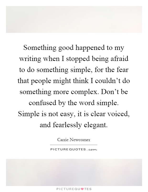 Something good happened to my writing when I stopped being afraid to do something simple, for the fear that people might think I couldn't do something more complex. Don't be confused by the word simple. Simple is not easy, it is clear voiced, and fearlessly elegant Picture Quote #1