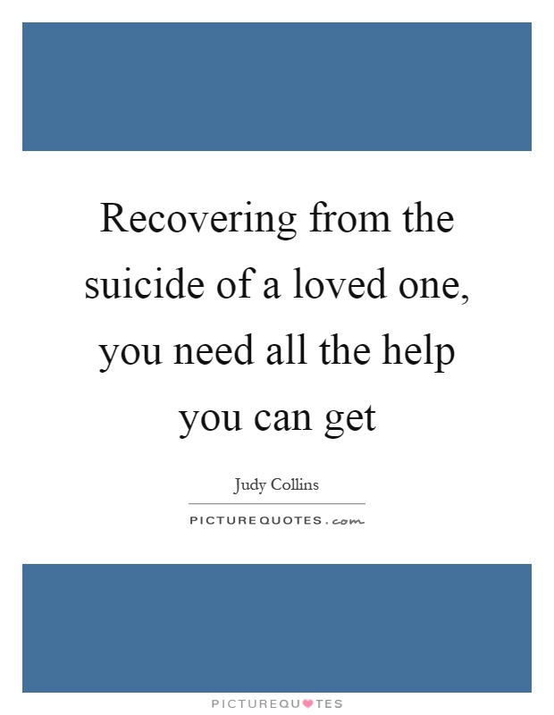 Recovering from the suicide of a loved one, you need all the help you can get Picture Quote #1