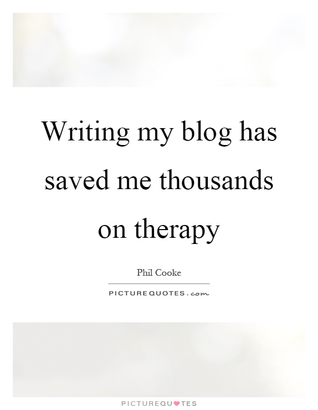 Writing my blog has saved me thousands on therapy Picture Quote #1