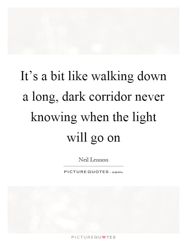 It's a bit like walking down a long, dark corridor never knowing when the light will go on Picture Quote #1