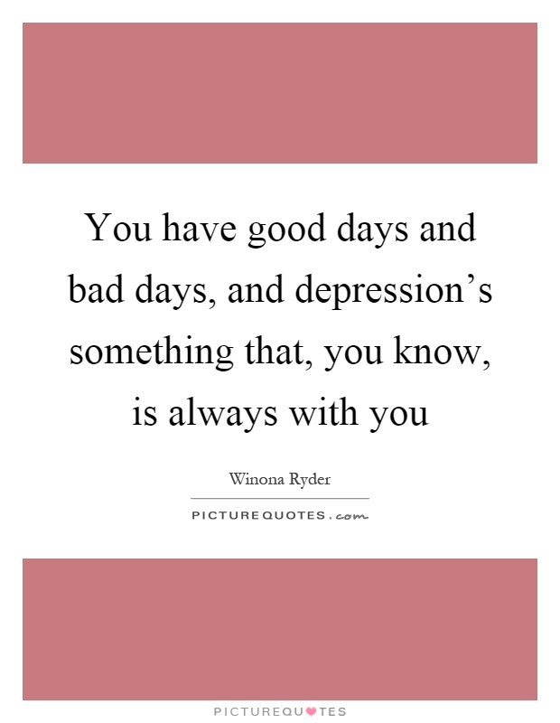 You have good days and bad days, and depression's something that, you know, is always with you Picture Quote #1