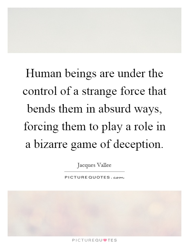 Human beings are under the control of a strange force that bends them in absurd ways, forcing them to play a role in a bizarre game of deception Picture Quote #1