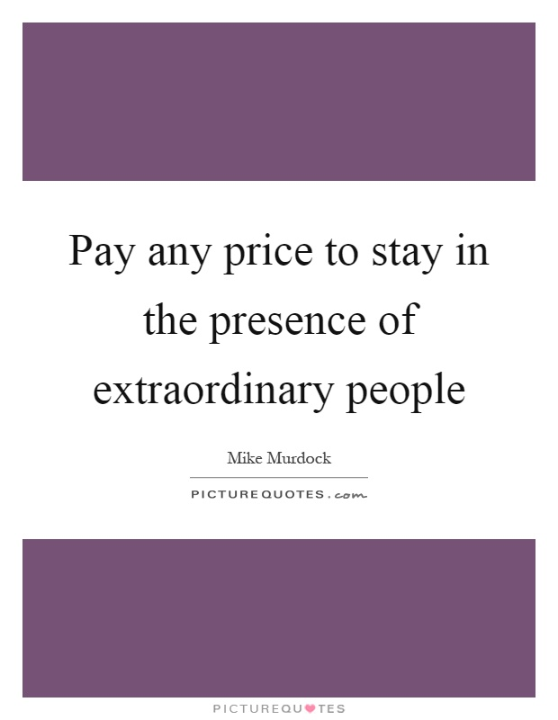 Pay any price to stay in the presence of extraordinary people Picture Quote #1