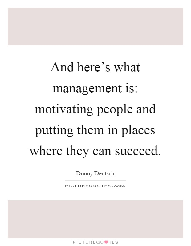 And here's what management is: motivating people and putting them in places where they can succeed Picture Quote #1