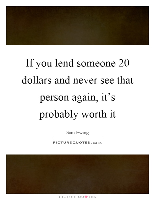 If you lend someone 20 dollars and never see that person again, it's probably worth it Picture Quote #1