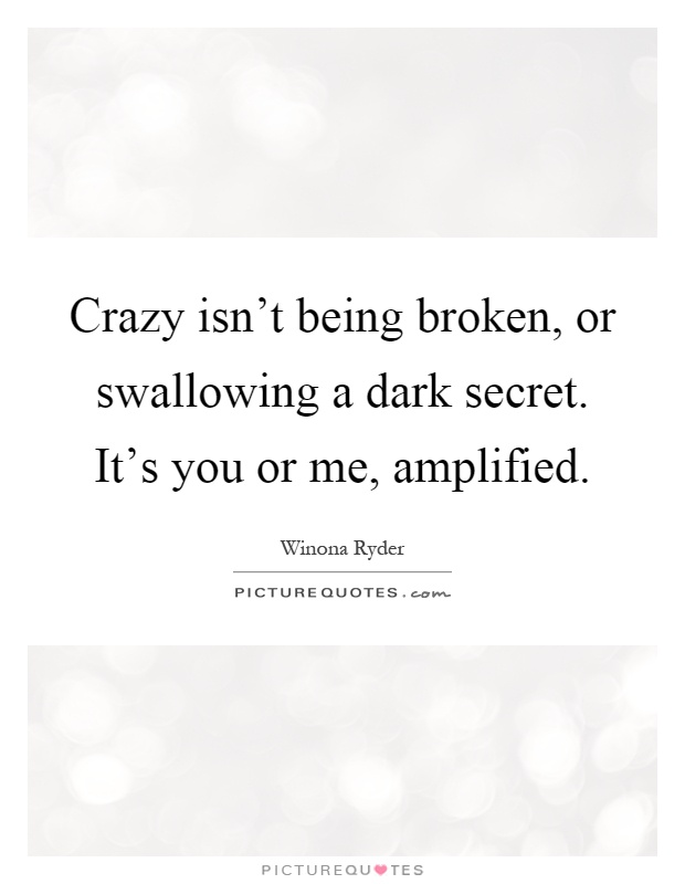 Crazy isn't being broken, or swallowing a dark secret. It's you or me, amplified Picture Quote #1