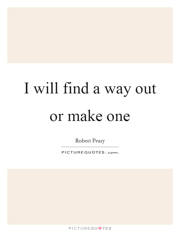 I will find a way out or make one Picture Quote #1
