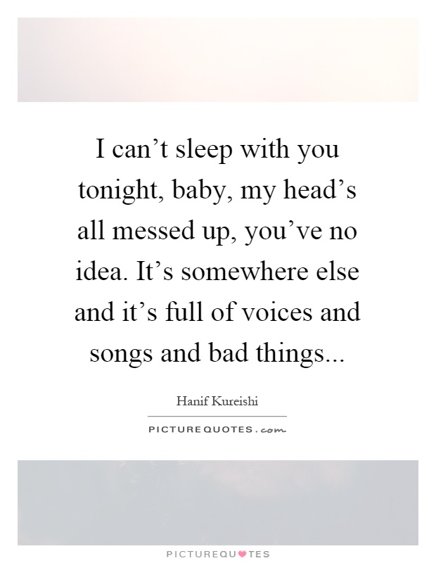 I can't sleep with you tonight, baby, my head's all messed up, you've no idea. It's somewhere else and it's full of voices and songs and bad things Picture Quote #1
