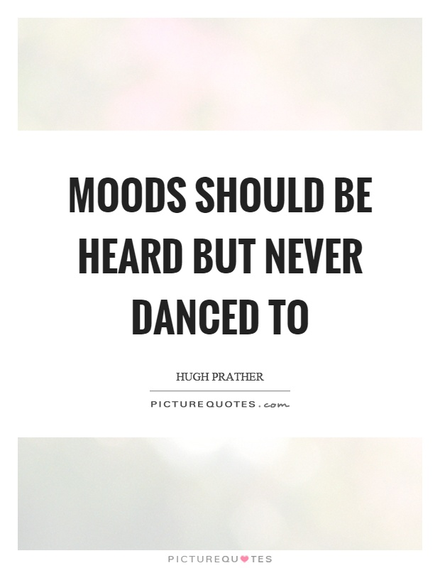 Moods should be heard but never danced to Picture Quote #1