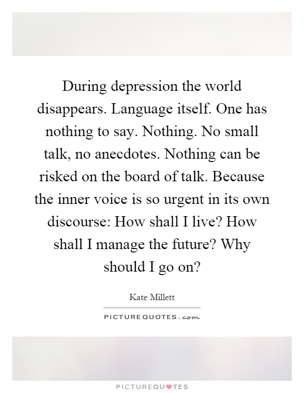 During depression the world disappears. Language itself. One has nothing to say. Nothing. No small talk, no anecdotes. Nothing can be risked on the board of talk. Because the inner voice is so urgent in its own discourse: How shall I live? How shall I manage the future? Why should I go on? Picture Quote #1