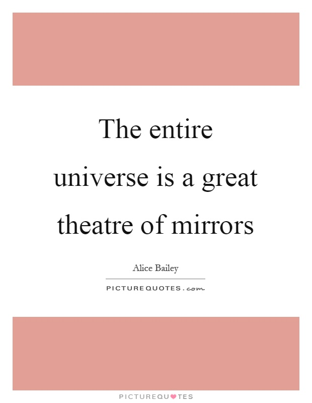 The entire universe is a great theatre of mirrors Picture Quote #1