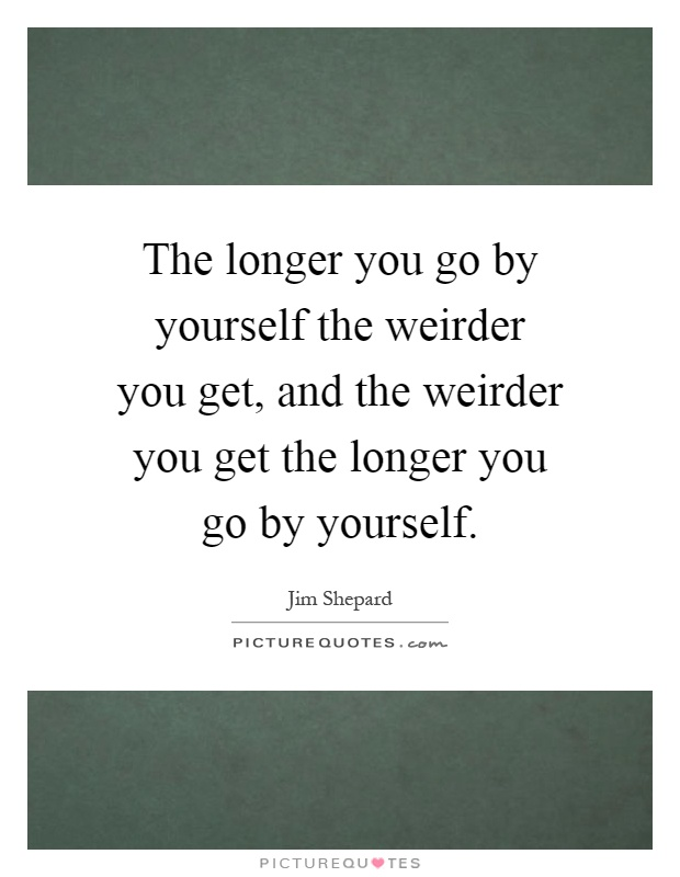 The longer you go by yourself the weirder you get, and the weirder you get the longer you go by yourself Picture Quote #1