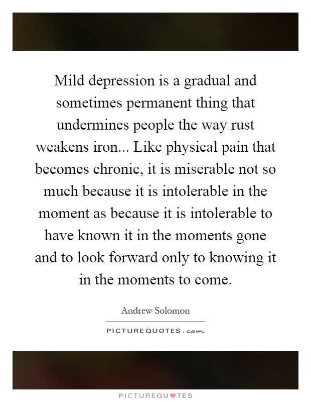 Mild depression is a gradual and sometimes permanent thing that undermines people the way rust weakens iron... Like physical pain that becomes chronic, it is miserable not so much because it is intolerable in the moment as because it is intolerable to have known it in the moments gone and to look forward only to knowing it in the moments to come Picture Quote #1