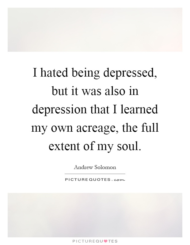 I hated being depressed, but it was also in depression that I learned my own acreage, the full extent of my soul Picture Quote #1