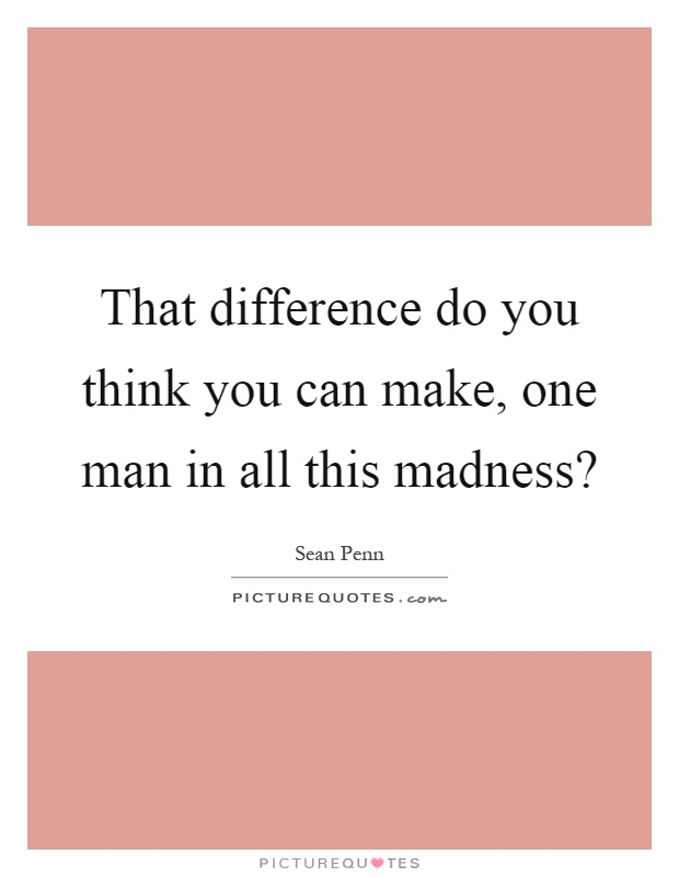 That difference do you think you can make, one man in all this madness? Picture Quote #1