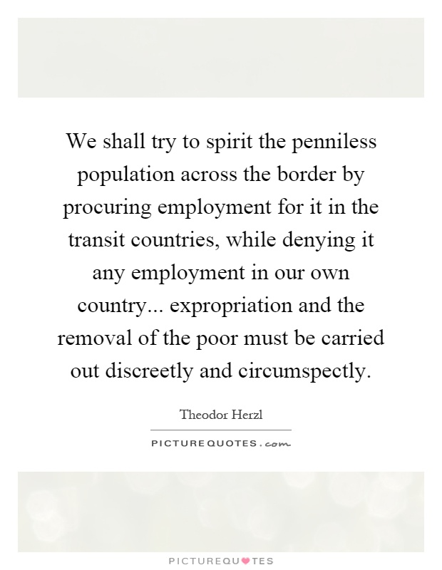 We shall try to spirit the penniless population across the border by procuring employment for it in the transit countries, while denying it any employment in our own country... expropriation and the removal of the poor must be carried out discreetly and circumspectly Picture Quote #1