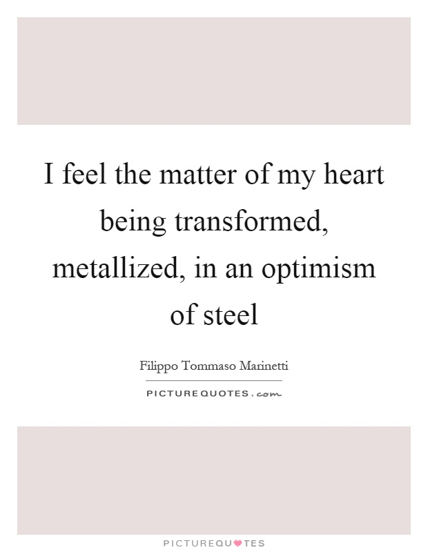 I feel the matter of my heart being transformed, metallized, in an optimism of steel Picture Quote #1