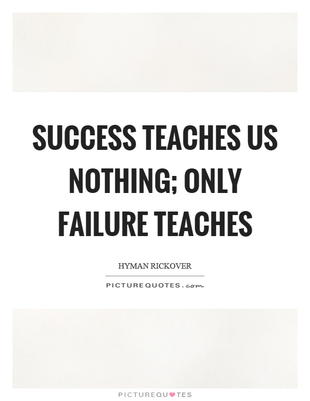 Success teaches us nothing; only failure teaches Picture Quote #1