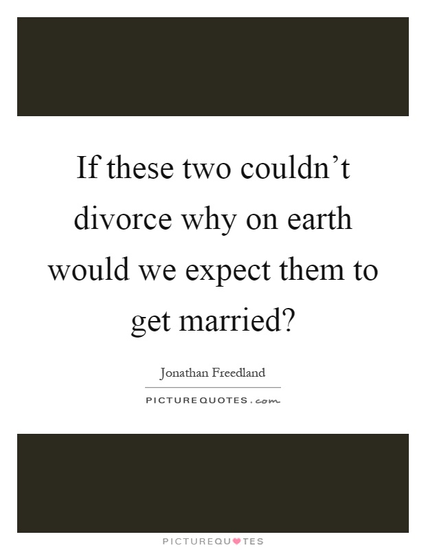 If these two couldn't divorce why on earth would we expect them to get married? Picture Quote #1