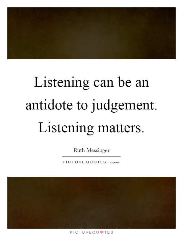 Listening can be an antidote to judgement. Listening matters Picture Quote #1