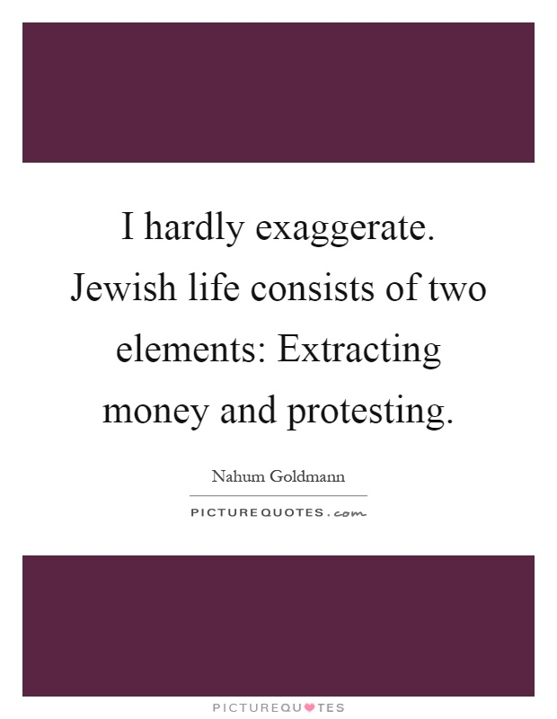 I hardly exaggerate. Jewish life consists of two elements: Extracting money and protesting Picture Quote #1