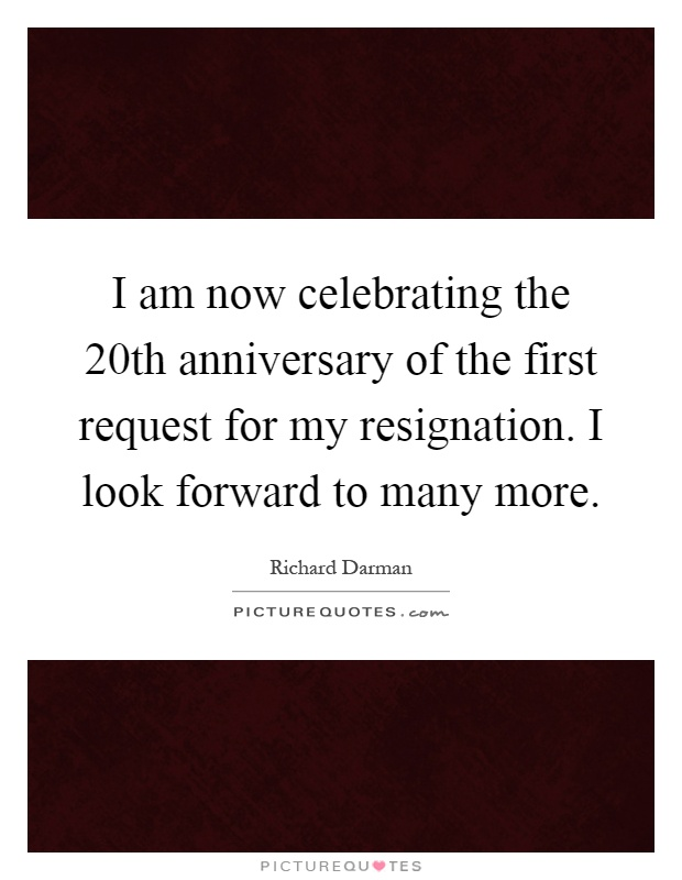 I am now celebrating the 20th anniversary of the first request for my resignation. I look forward to many more Picture Quote #1