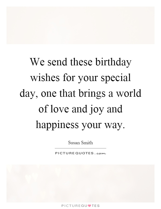 We send these birthday wishes for your special day, one that brings a world of love and joy and happiness your way Picture Quote #1
