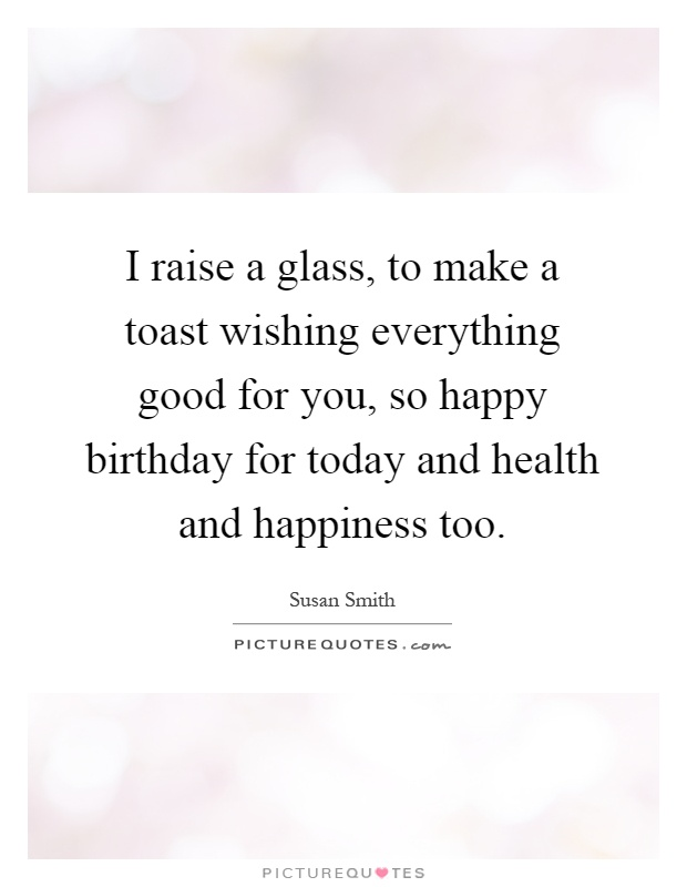 I raise a glass, to make a toast wishing everything good for you, so happy birthday for today and health and happiness too Picture Quote #1