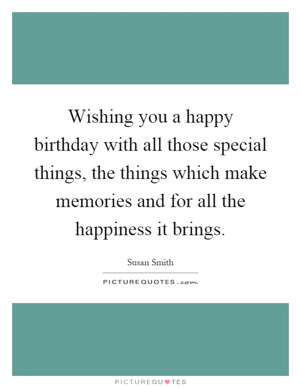 Wishing you a happy birthday with all those special things, the things which make memories and for all the happiness it brings Picture Quote #1