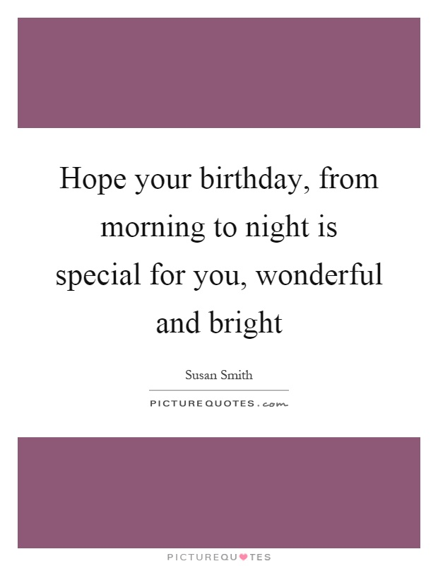 Hope your birthday, from morning to night is special for you, wonderful and bright Picture Quote #1