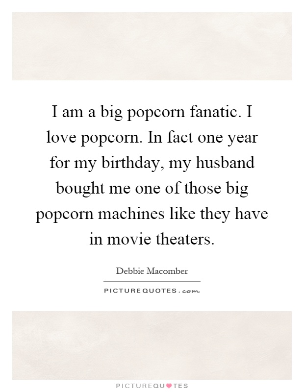 I am a big popcorn fanatic. I love popcorn. In fact one year for my birthday, my husband bought me one of those big popcorn machines like they have in movie theaters Picture Quote #1