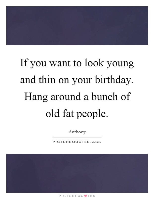 If you want to look young and thin on your birthday. Hang around a bunch of old fat people Picture Quote #1