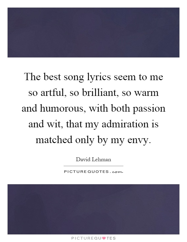 The best song lyrics seem to me so artful, so brilliant, so warm and humorous, with both passion and wit, that my admiration is matched only by my envy Picture Quote #1