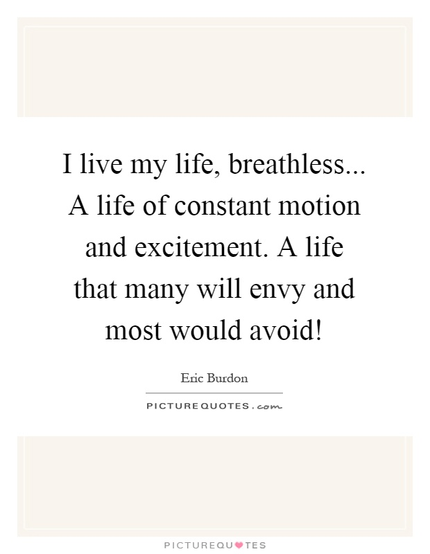 I live my life, breathless... A life of constant motion and excitement. A life that many will envy and most would avoid! Picture Quote #1