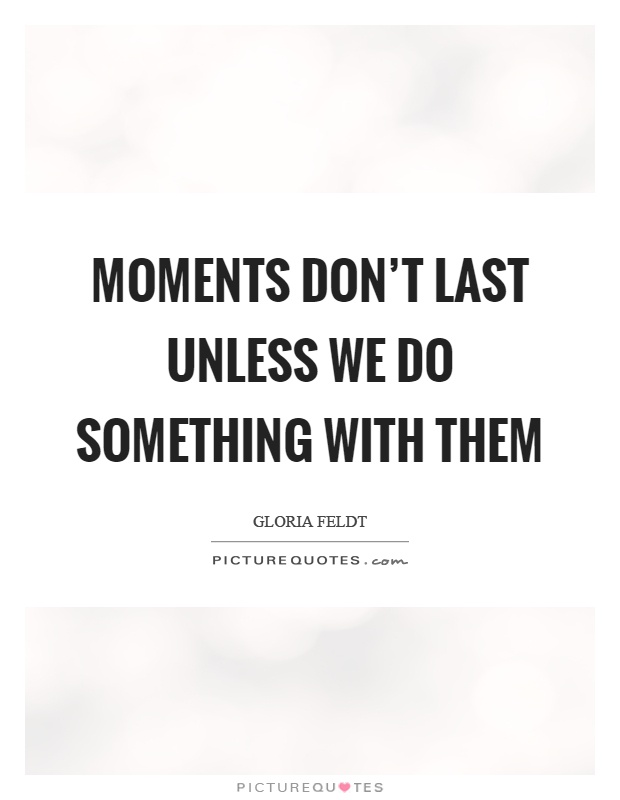 Moments don't last unless we do something with them Picture Quote #1