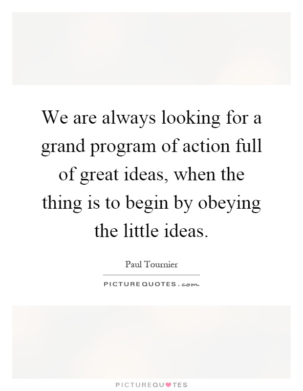 We are always looking for a grand program of action full of great ideas, when the thing is to begin by obeying the little ideas Picture Quote #1