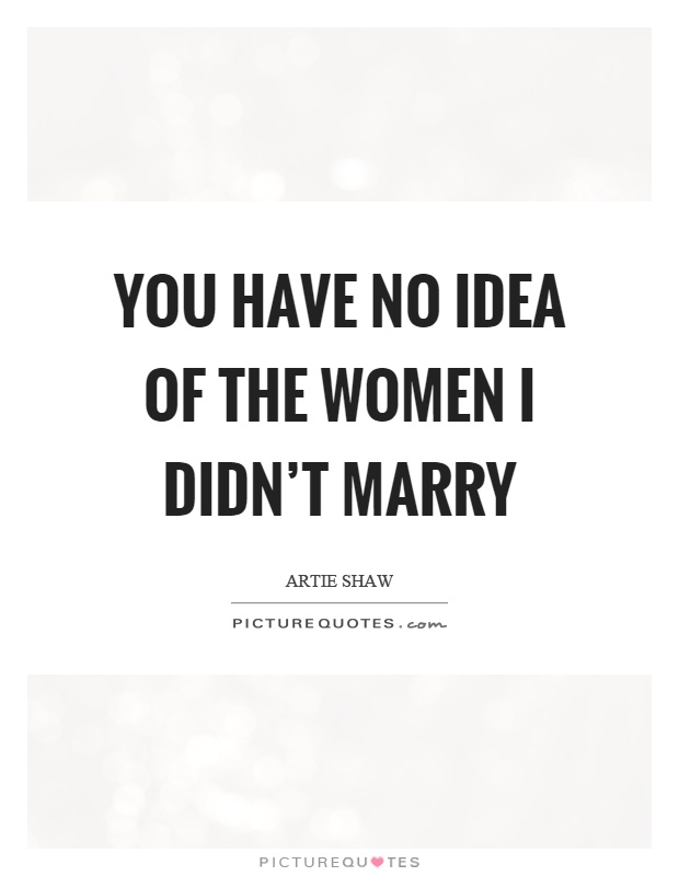 You have no idea of the women I didn't marry Picture Quote #1
