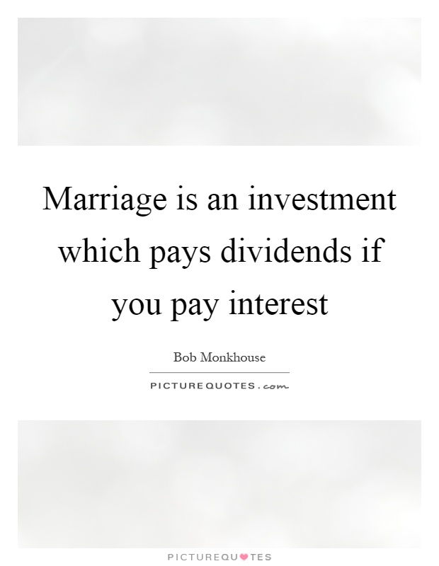 Marriage is an investment which pays dividends if you pay interest Picture Quote #1