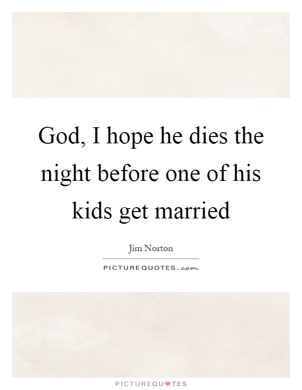 God, I hope he dies the night before one of his kids get married Picture Quote #1