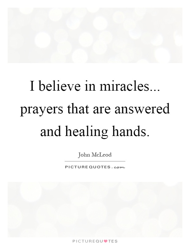 I believe in miracles... prayers that are answered and healing hands Picture Quote #1