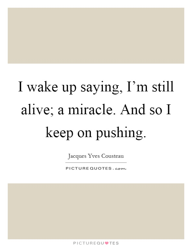 I wake up saying, I'm still alive; a miracle. And so I keep on pushing Picture Quote #1