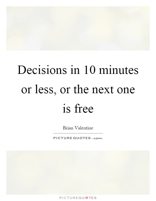 Decisions in 10 minutes or less, or the next one is free Picture Quote #1