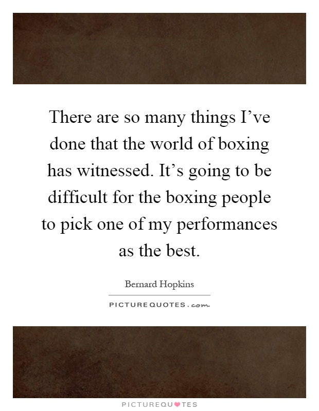 There are so many things I've done that the world of boxing has witnessed. It's going to be difficult for the boxing people to pick one of my performances as the best Picture Quote #1