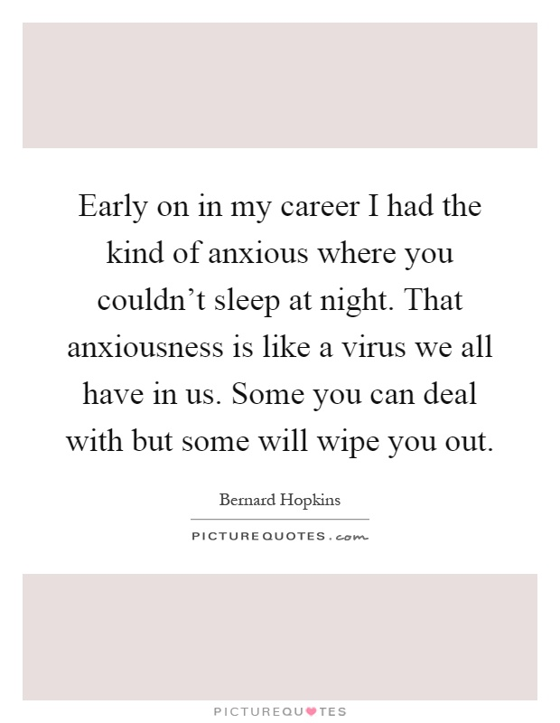 Early on in my career I had the kind of anxious where you couldn't sleep at night. That anxiousness is like a virus we all have in us. Some you can deal with but some will wipe you out Picture Quote #1
