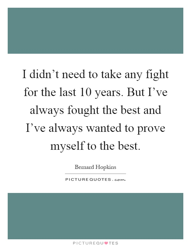 I didn't need to take any fight for the last 10 years. But I've always fought the best and I've always wanted to prove myself to the best Picture Quote #1
