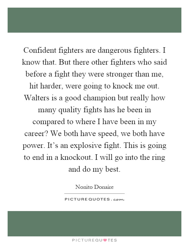 Confident fighters are dangerous fighters. I know that. But there other fighters who said before a fight they were stronger than me, hit harder, were going to knock me out. Walters is a good champion but really how many quality fights has he been in compared to where I have been in my career? We both have speed, we both have power. It's an explosive fight. This is going to end in a knockout. I will go into the ring and do my best Picture Quote #1