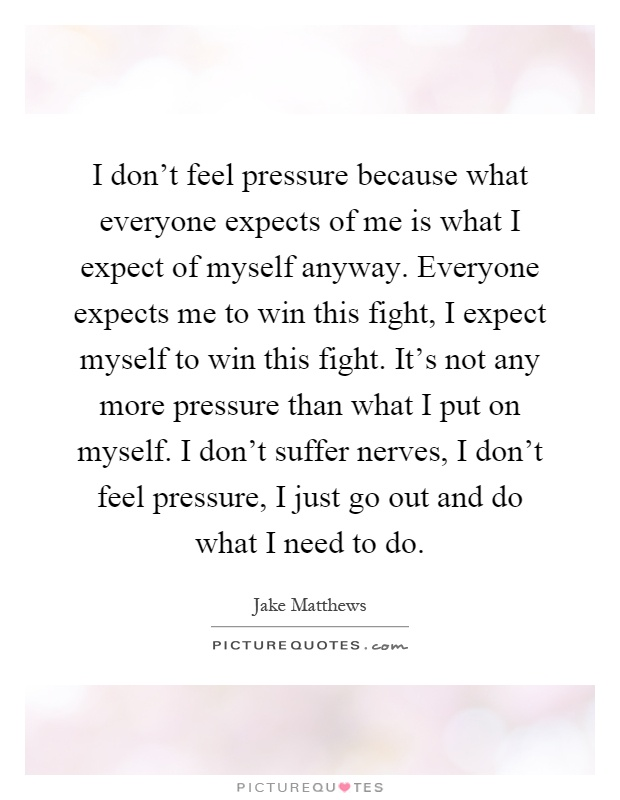 I don't feel pressure because what everyone expects of me is what I expect of myself anyway. Everyone expects me to win this fight, I expect myself to win this fight. It's not any more pressure than what I put on myself. I don't suffer nerves, I don't feel pressure, I just go out and do what I need to do Picture Quote #1