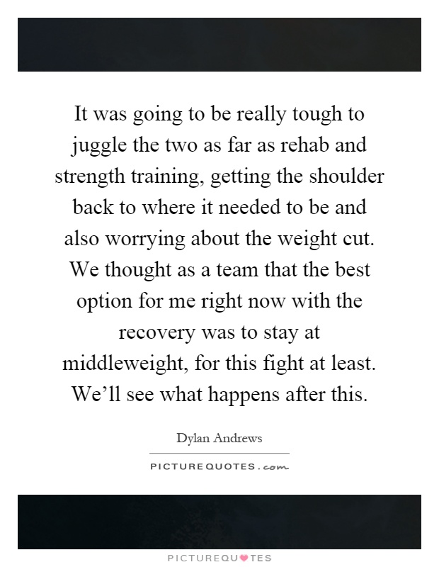 It was going to be really tough to juggle the two as far as rehab and strength training, getting the shoulder back to where it needed to be and also worrying about the weight cut. We thought as a team that the best option for me right now with the recovery was to stay at middleweight, for this fight at least. We'll see what happens after this Picture Quote #1