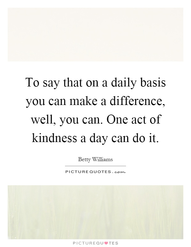 To say that on a daily basis you can make a difference, well, you can. One act of kindness a day can do it Picture Quote #1